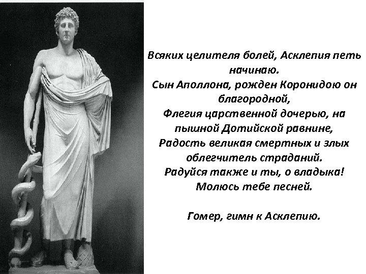 Всяких целителя болей, Асклепия петь начинаю. Сын Аполлона, рожден Коронидою он благородной, Флегия царственной