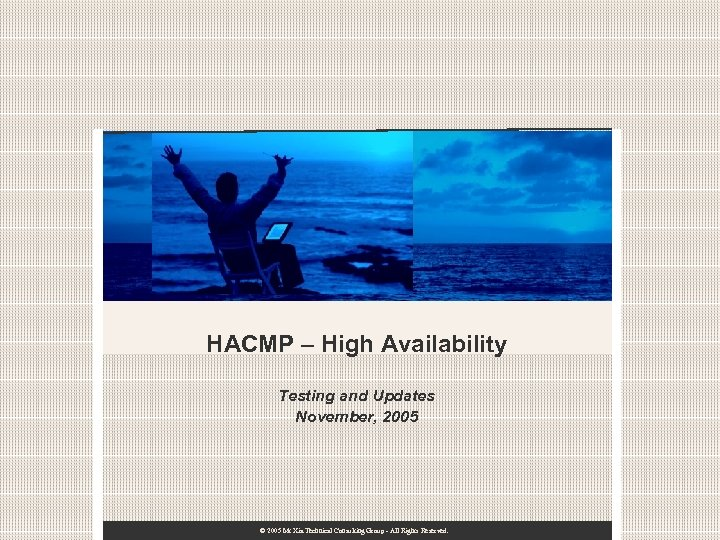 HACMP – High Availability Testing and Updates November, 2005 © 2005 Mt Xia Technical