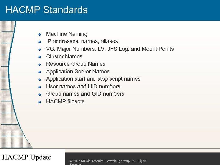HACMP Standards Machine Naming IP addresses, names, aliases VG, Major Numbers, LV, JFS Log,