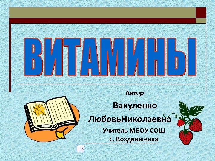 Автор Вакуленко Любовь. Николаевна Учитель МБОУ СОШ с. Воздвиженка
