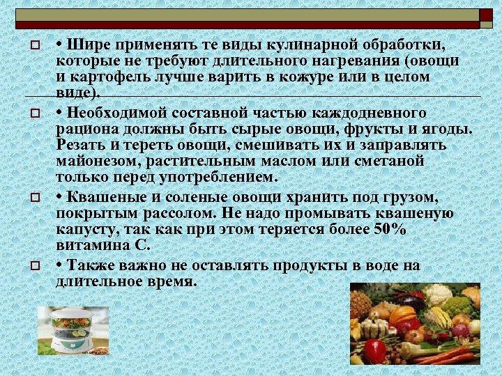 o o • Шире применять те виды кулинарной обработки, которые не требуют длительного нагревания