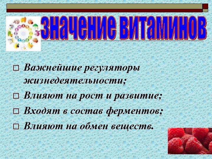 o o Важнейшие регуляторы жизнедеятельности; Влияют на рост и развитие; Входят в состав ферментов;
