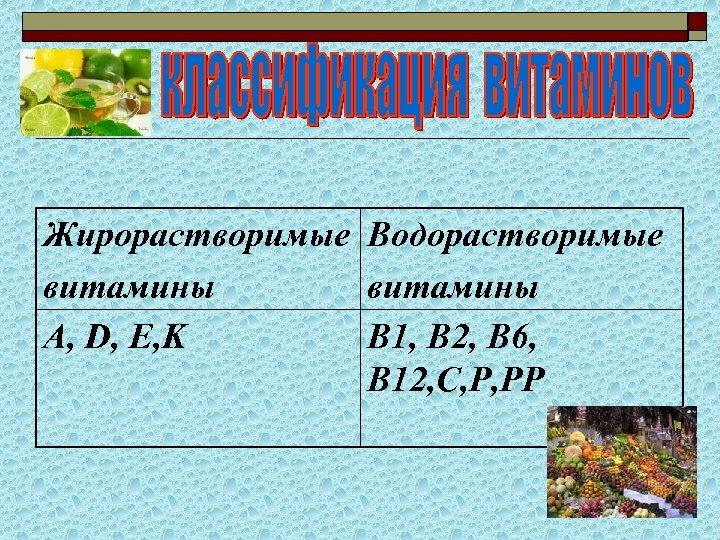 Жирорастворимые Водорастворимые витамины А, D, E, K B 1, В 2, В 6, В