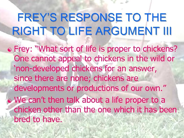 "FREY'S RESPONSE TO THE RIGHT TO LIFE ARGUMENT III Frey: ""What sort of life"