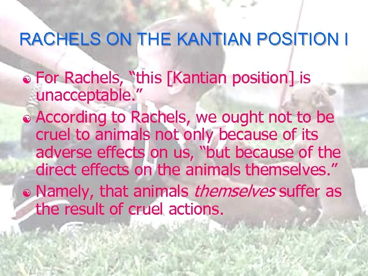 "RACHELS ON THE KANTIAN POSITION I For Rachels, ""this [Kantian position] is unacceptable. """