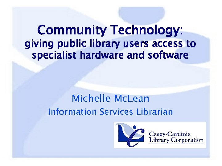 Community Technology: giving public library users access to specialist hardware and software Michelle Mc.
