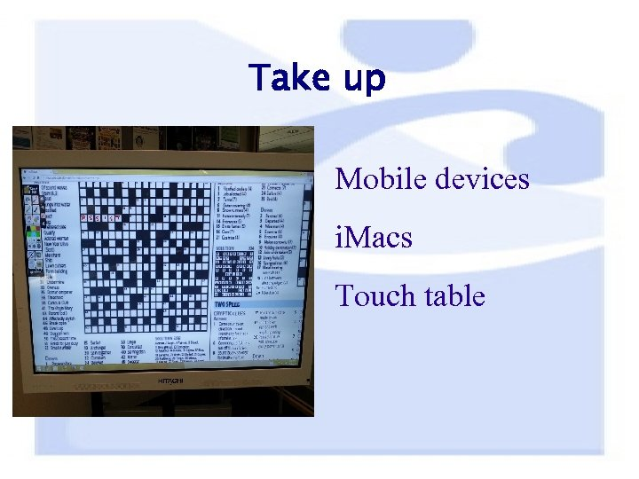 Take up Mobile devices i. Macs Touch table