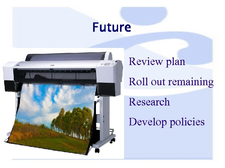 Future Review plan Roll out remaining Research Develop policies