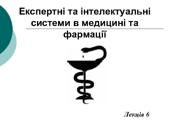 Експертні та інтелектуальні системи в медицині та фармації Лекція 6