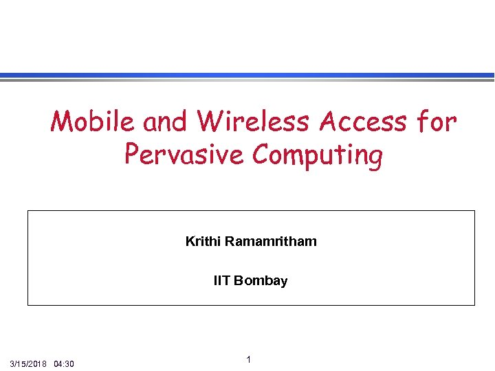 Mobile and Wireless Access for Pervasive Computing Krithi Ramamritham IIT Bombay 3/15/2018 04: 30