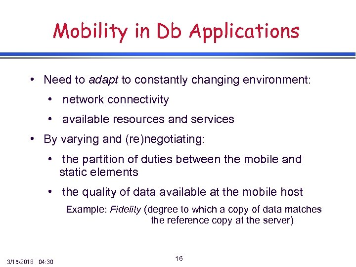 Mobility in Db Applications • Need to adapt to constantly changing environment: • network