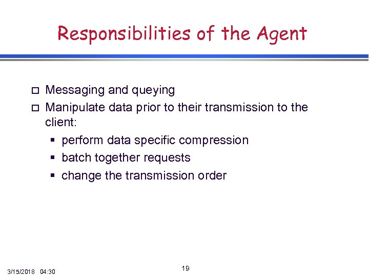Responsibilities of the Agent o o Messaging and queying Manipulate data prior to their