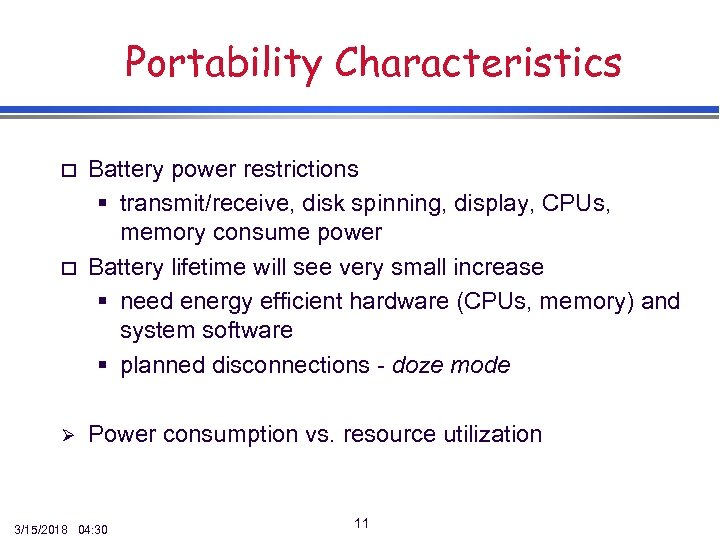 Portability Characteristics o Battery power restrictions § transmit/receive, disk spinning, display, CPUs, memory consume