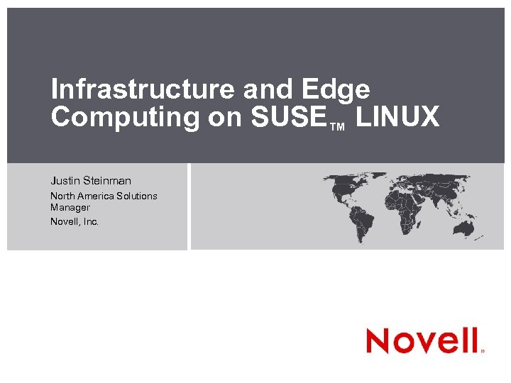Infrastructure and Edge Computing on SUSE™ LINUX Justin Steinman North America Solutions Manager Novell,