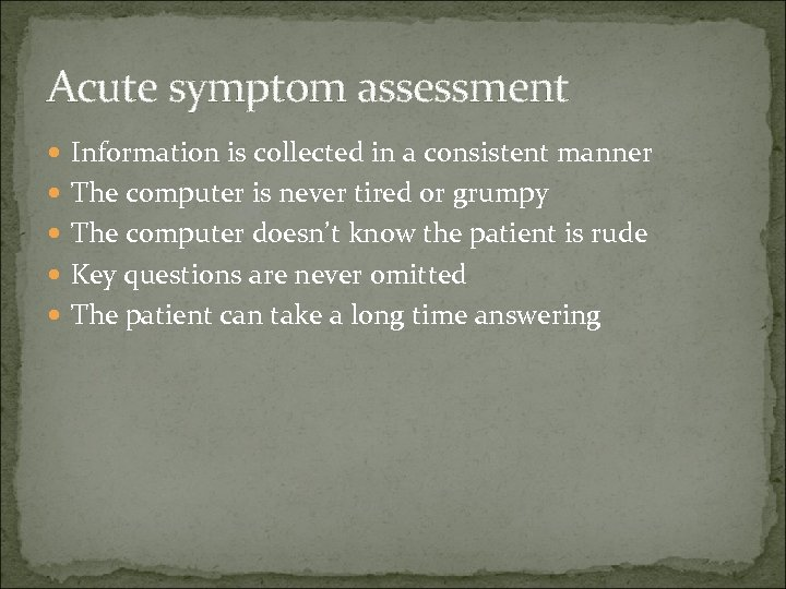 Acute symptom assessment Information is collected in a consistent manner The computer is never