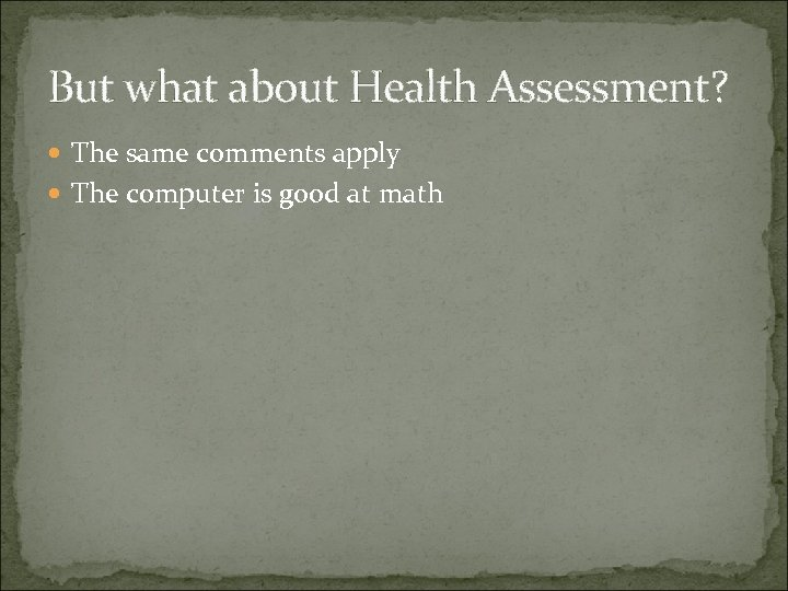 But what about Health Assessment? The same comments apply The computer is good at