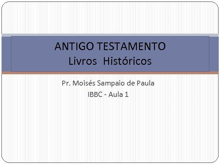 ANTIGO TESTAMENTO Livros Históricos Pr. Moisés Sampaio de Paula IBBC - Aula 1