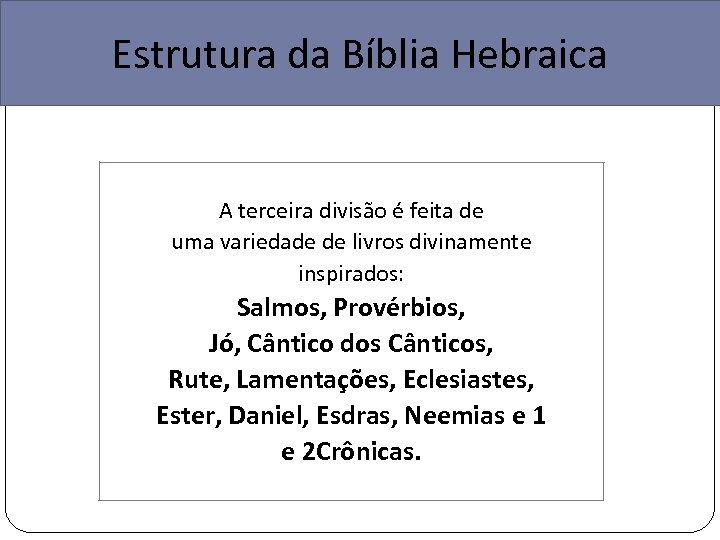 Estrutura da Bíblia Hebraica A terceira divisão é feita de uma variedade de livros