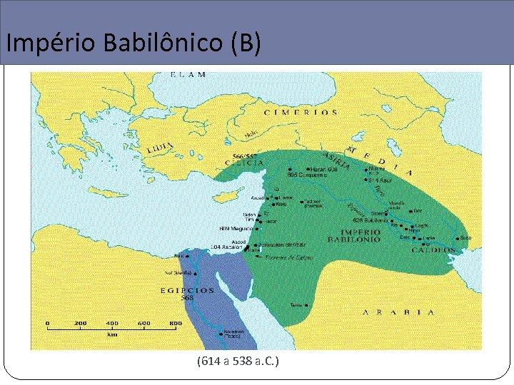 Império Babilônico (B) (614 a 538 a. C. )