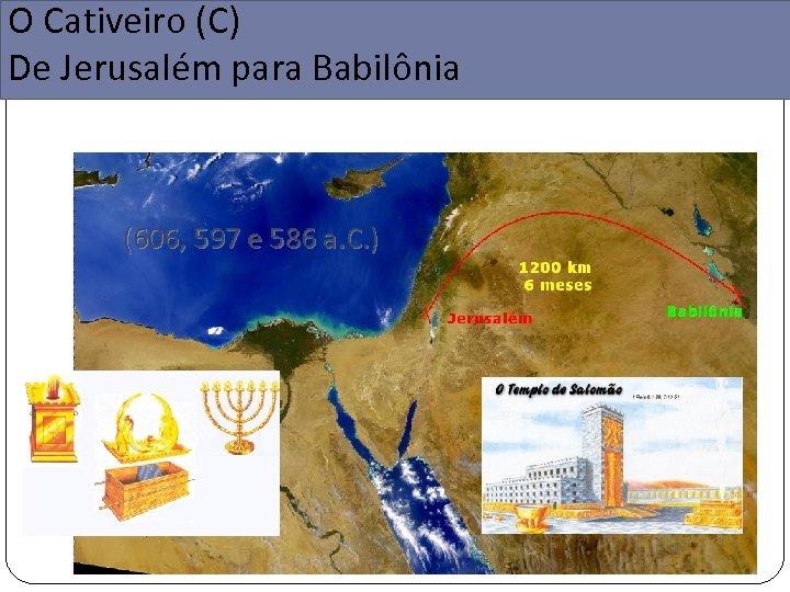 O Cativeiro (C) De Jerusalém para Babilônia (606, 597 e 586 a. C. )