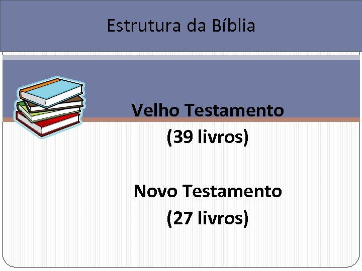 Estrutura da Bíblia Velho Testamento (39 livros) Novo Testamento (27 livros)