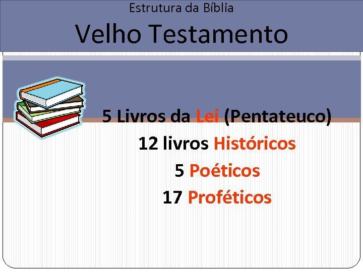 Estrutura da Bíblia Velho Testamento 5 Livros da Lei (Pentateuco) 12 livros Históricos 5
