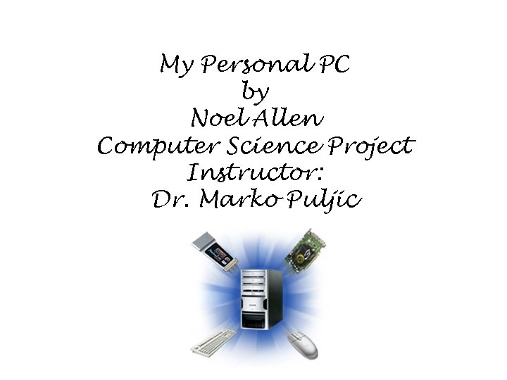 My Personal PC by Noel Allen Computer Science Project Instructor: Dr. Marko Puljic