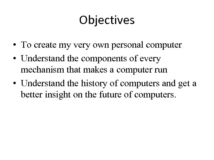 Objectives • To create my very own personal computer • Understand the components of