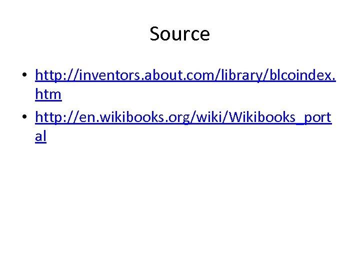 Source • http: //inventors. about. com/library/blcoindex. htm • http: //en. wikibooks. org/wiki/Wikibooks_port al
