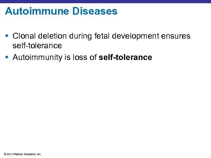 Autoimmune Diseases § Clonal deletion during fetal development ensures self-tolerance § Autoimmunity is loss