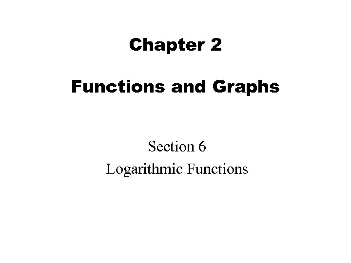 Chapter 2 Functions and Graphs Section 6 Logarithmic Functions