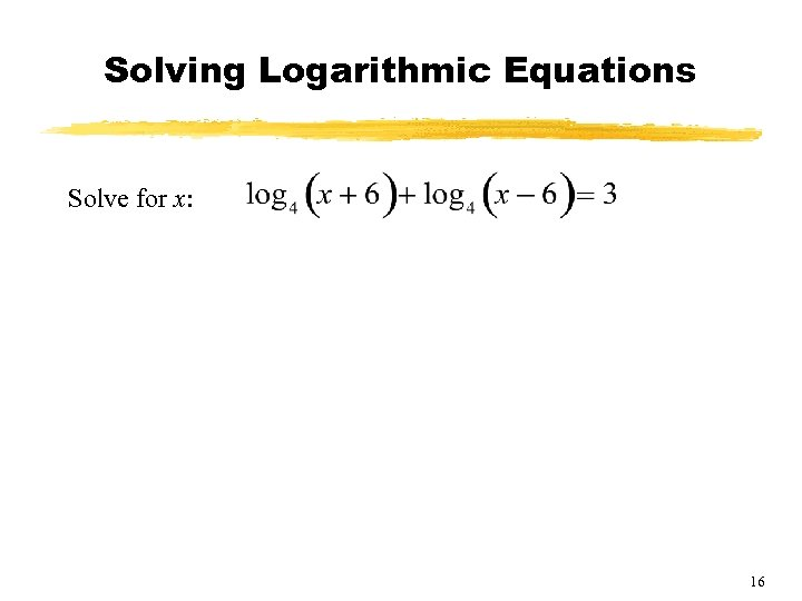 Solving Logarithmic Equations Solve for x: 16