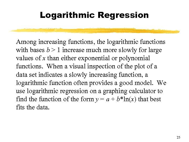 Logarithmic Regression Among increasing functions, the logarithmic functions with bases b > 1 increase