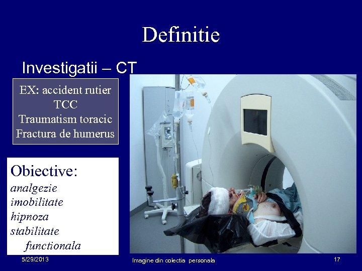 Definitie Investigatii – CT EX: accident rutier TCC Traumatism toracic Fractura de humerus Obiective: