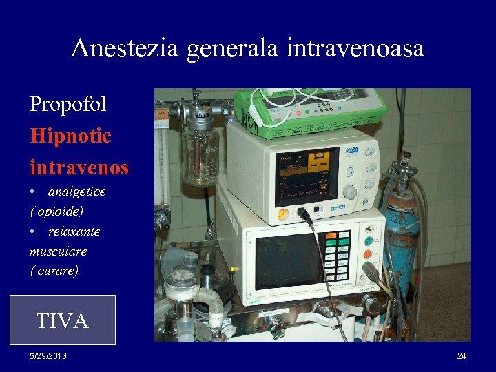 Anestezia generala intravenoasa Propofol Hipnotic intravenos analgetice ( opioide) • relaxante musculare ( curare)