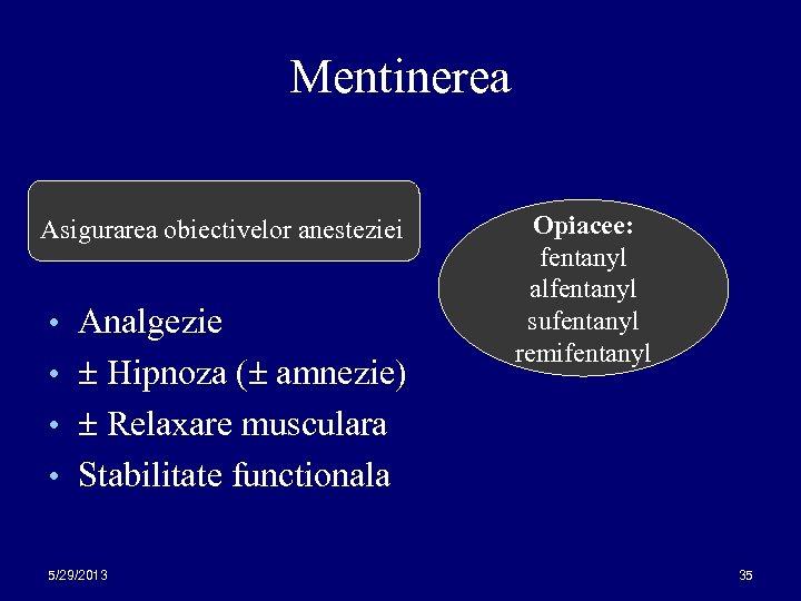 Mentinerea Asigurarea obiectivelor anesteziei • Analgezie • Hipnoza ( amnezie) Opiacee: fentanyl alfentanyl sufentanyl