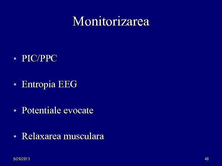 Monitorizarea • PIC/PPC • Entropia EEG • Potentiale evocate • Relaxarea musculara 5/29/2013 40
