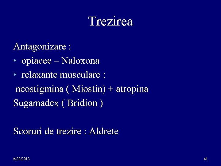 Trezirea Antagonizare : • opiacee – Naloxona • relaxante musculare : neostigmina ( Miostin)