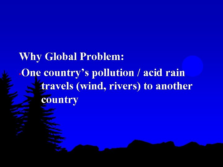 Why Global Problem: • One country's pollution / acid rain travels (wind, rivers) to