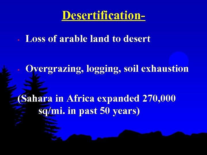 Desertification • Loss of arable land to desert • Overgrazing, logging, soil exhaustion (Sahara
