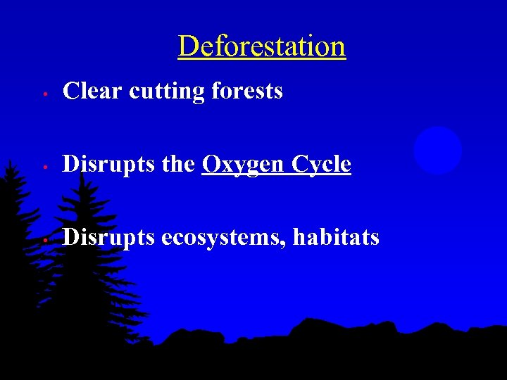 Deforestation • Clear cutting forests • Disrupts the Oxygen Cycle • Disrupts ecosystems, habitats