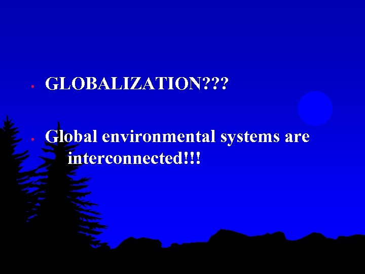 • • GLOBALIZATION? ? ? Global environmental systems are interconnected!!!