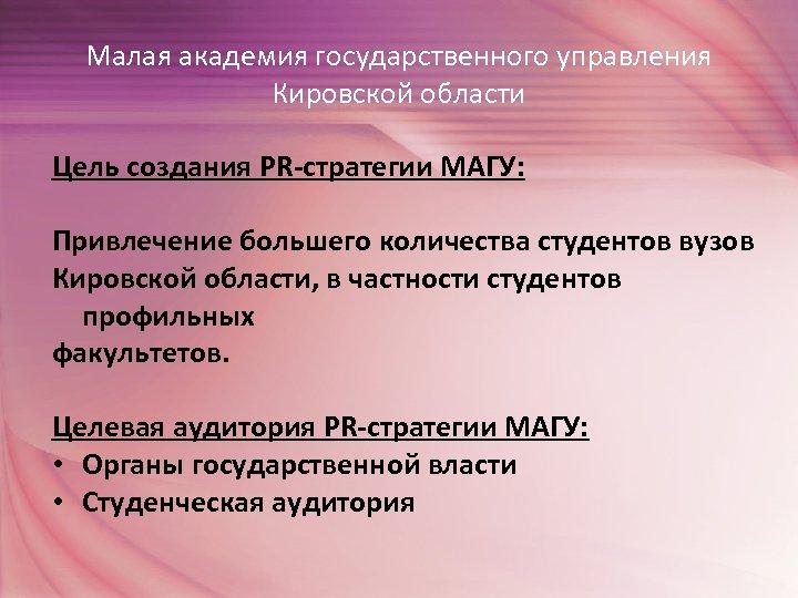 Малая академия государственного управления Кировской области Цель создания PR-стратегии МАГУ: Привлечение большего количества студентов