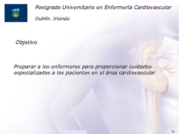 Postgrado Universitario en Enfermería Cardiovascular ACADEMIA Dublín. Irlanda Objetivo Preparar a los enfermeros para