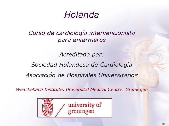 ACADEMIA Holanda Curso de cardiología intervencionista para enfermeros Acreditado por: Sociedad Holandesa de Cardiología