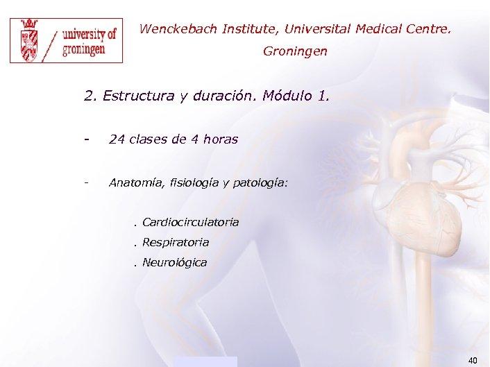 ACADEMIA Wenckebach Institute, Universital Medical Centre. Groningen 2. Estructura y duración. Módulo 1. -