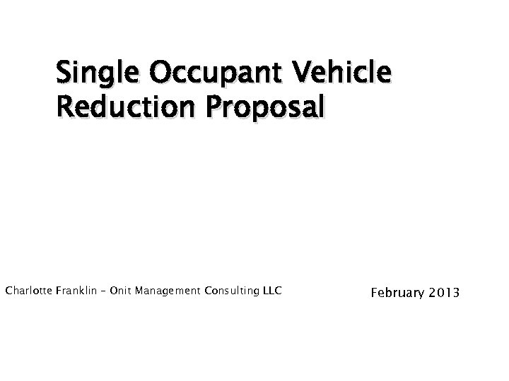 Single Occupant Vehicle Reduction Proposal Charlotte Franklin – Onit Management Consulting LLC February 2013