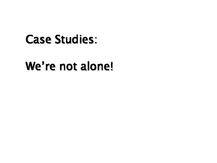Case Studies: We're not alone!