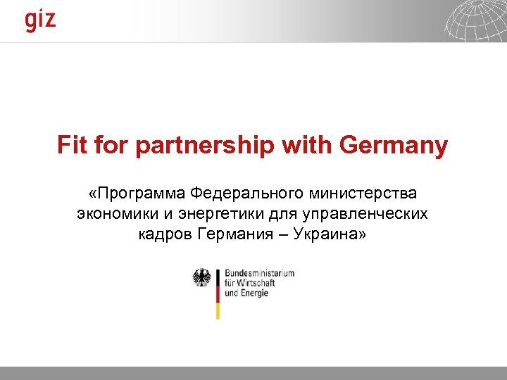 Fit for partnership with Germany «Программа Федерального министерства экономики и энергетики для управленческих кадров