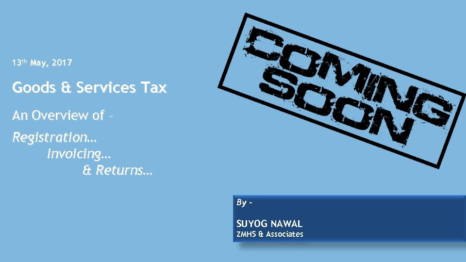 13 th May, 2017 Goods & Services Tax An Overview of – Registration… Invoicing…